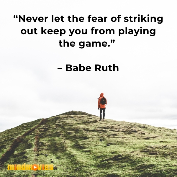 """""""Never let the fear of striking out keep you from playing the game.""""  – Babe Ruth"""