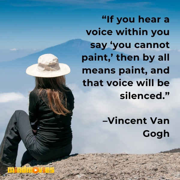 """""""If you hear a voice within you say 'you cannot paint,' then by all means paint, and that voice will be silenced."""" –Vincent Van Gogh"""