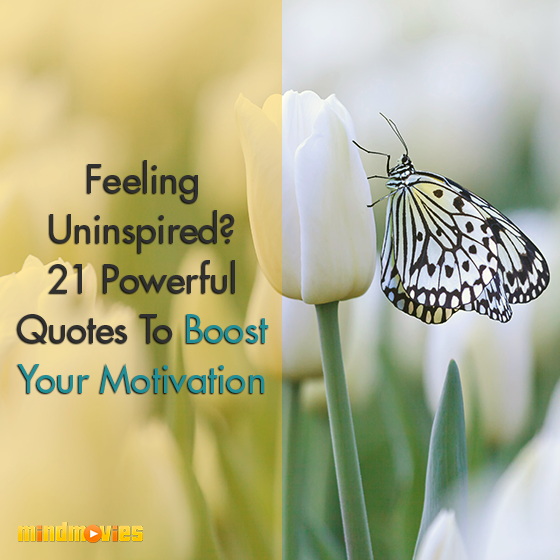 Feeling Uninspired? 21 Powerful Quotes To Boost Your Motivation