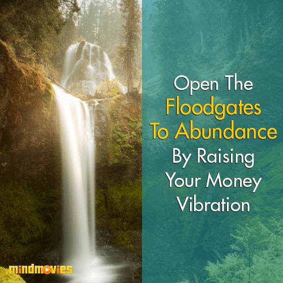 Open The Floodgates To Abundance By Raising Your Money Vibration