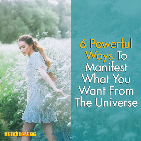 6 Powerful Ways To Manifest What You Want From The Universe