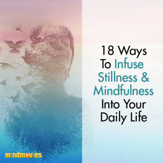 18 Ways To Infuse Stillness & Mindfulness Into Your Daily Life
