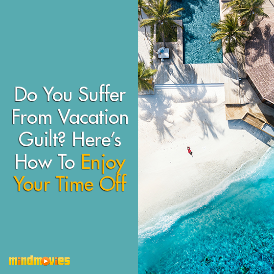 Do You Suffer From Vacation Guilt? Here's How To Enjoy Your Time Off