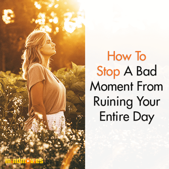 How To Stop A Bad Moment From Ruining Your Entire Day