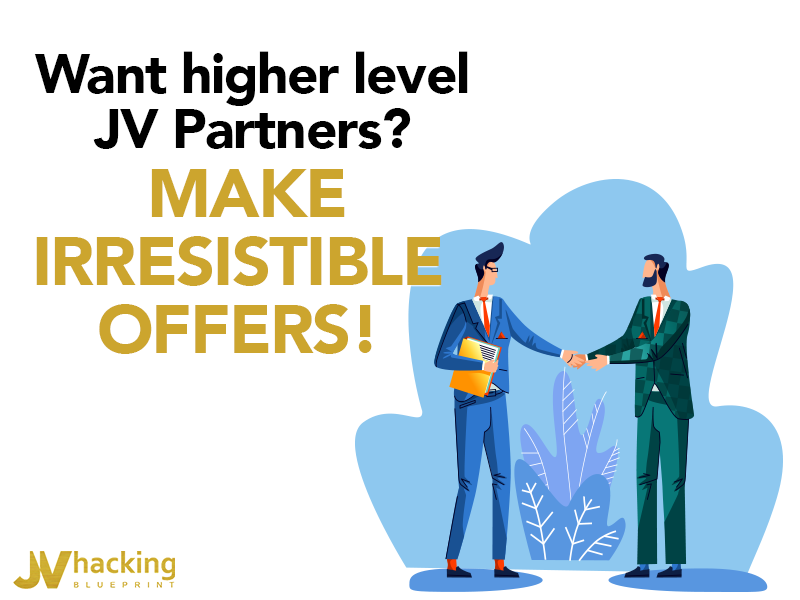 Want higher level JV Partners? Make irresistible offers!